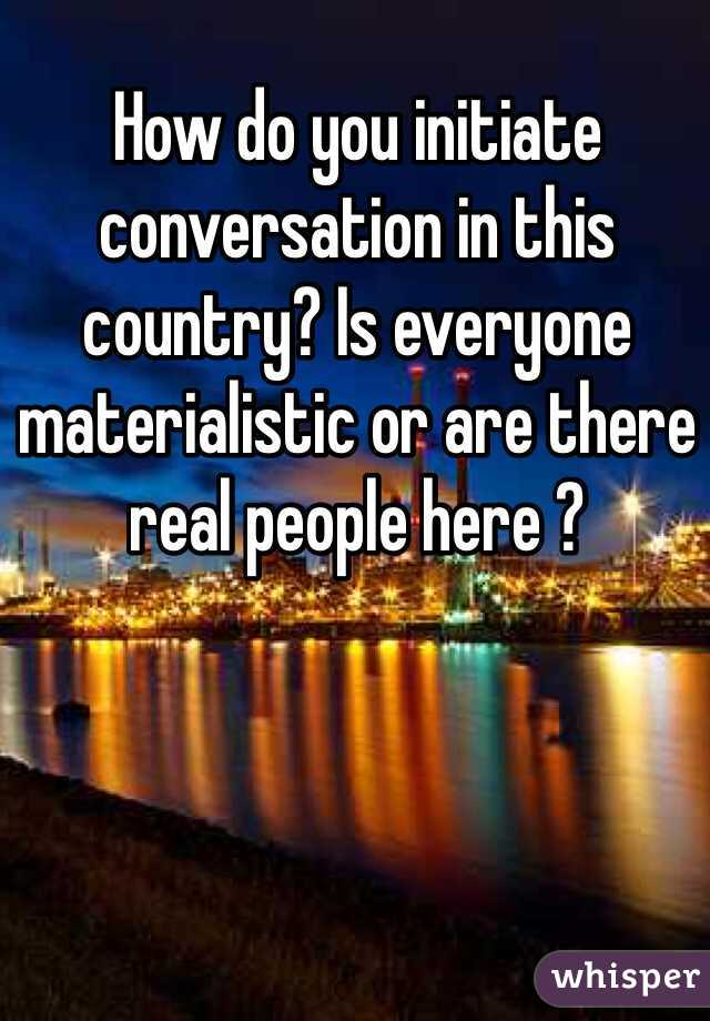How do you initiate conversation in this country? Is everyone materialistic or are there real people here ?