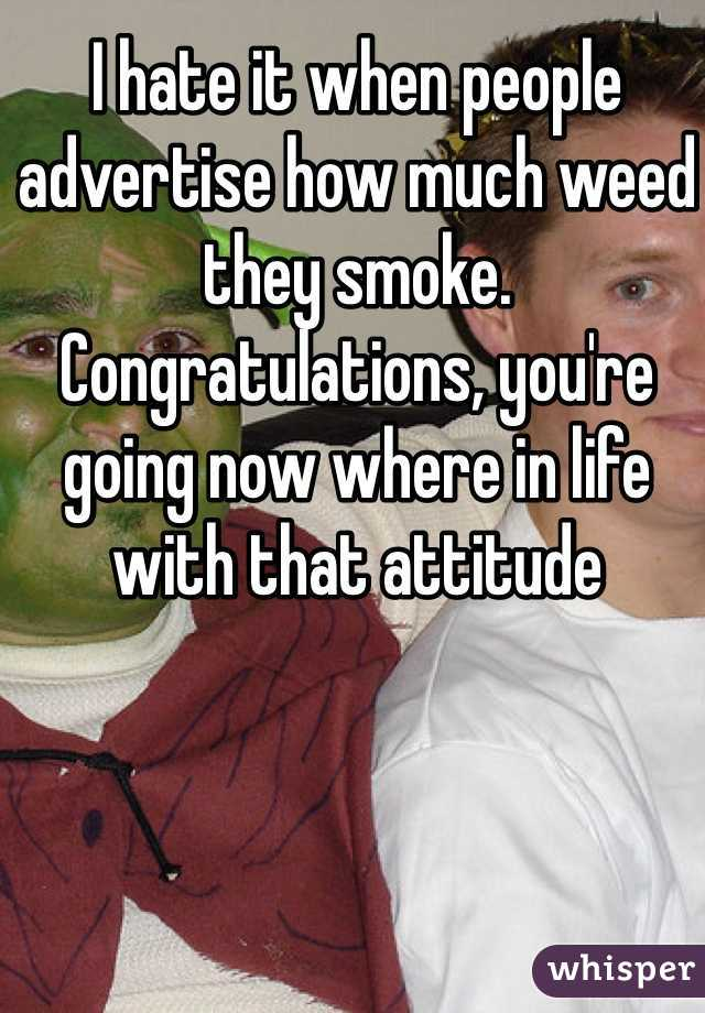 I hate it when people advertise how much weed they smoke. Congratulations, you're going now where in life with that attitude