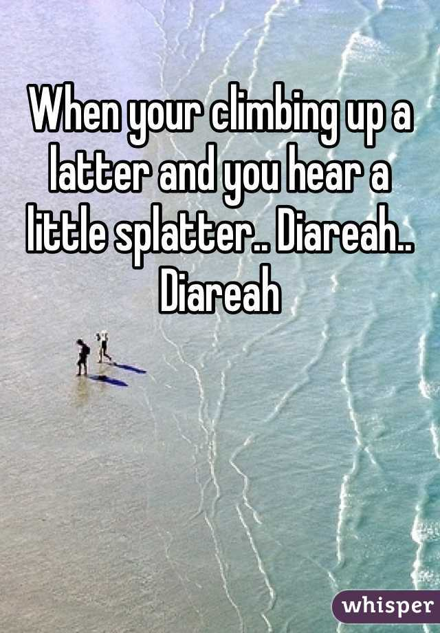When your climbing up a latter and you hear a little splatter.. Diareah.. Diareah