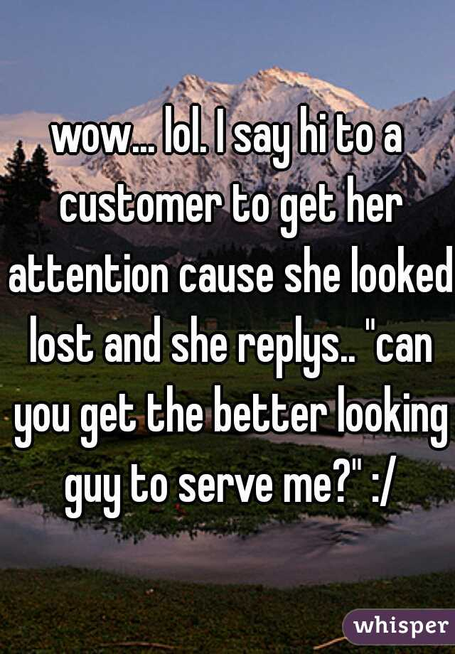 """wow... lol. I say hi to a customer to get her attention cause she looked lost and she replys.. """"can you get the better looking guy to serve me?"""" :/"""