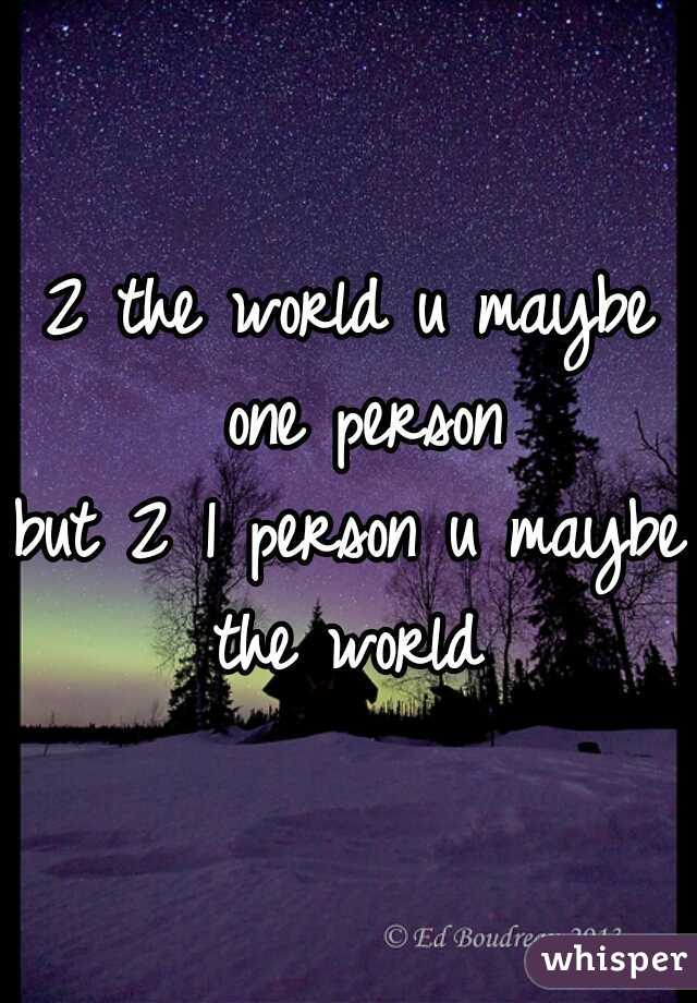 2 the world u maybe one person but 2 1 person u maybe the world