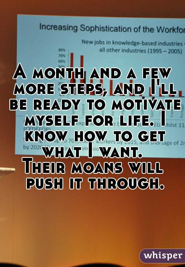 A month and a few more steps, and I'll be ready to motivate myself for life. I know how to get what I want.  Their moans will push it through.