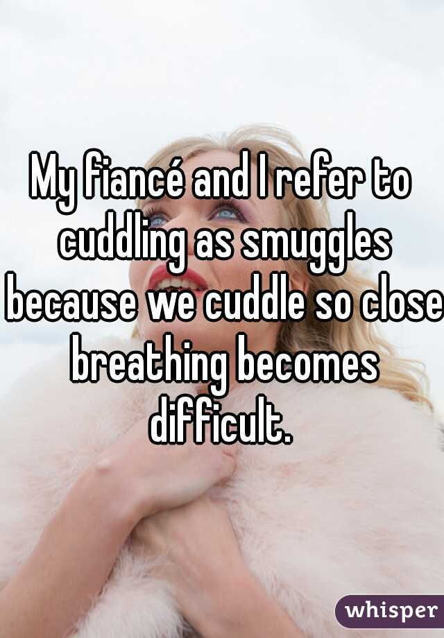 My fiancé and I refer to cuddling as smuggles because we cuddle so close breathing becomes difficult.