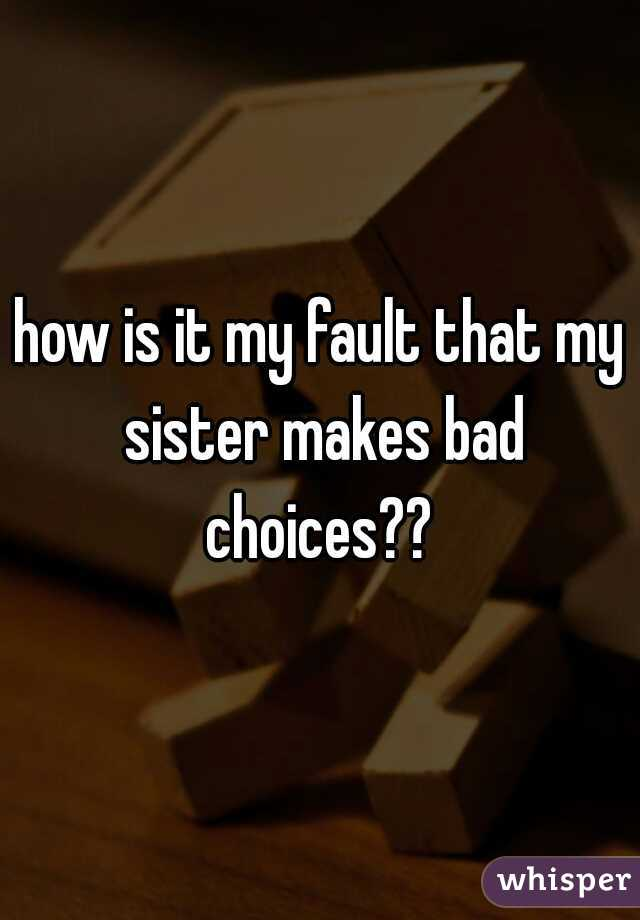 how is it my fault that my sister makes bad choices??