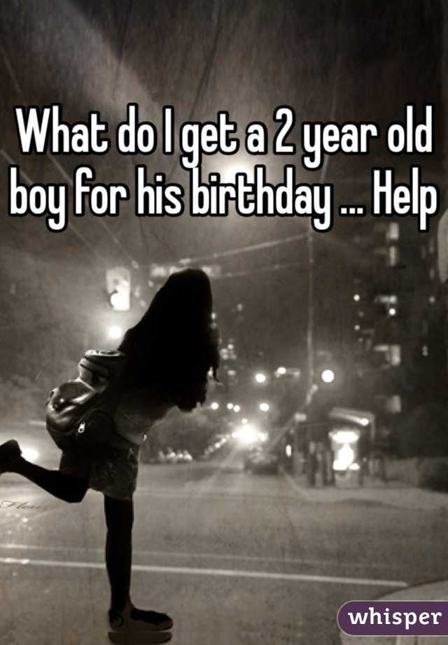 What do I get a 2 year old boy for his birthday ... Help