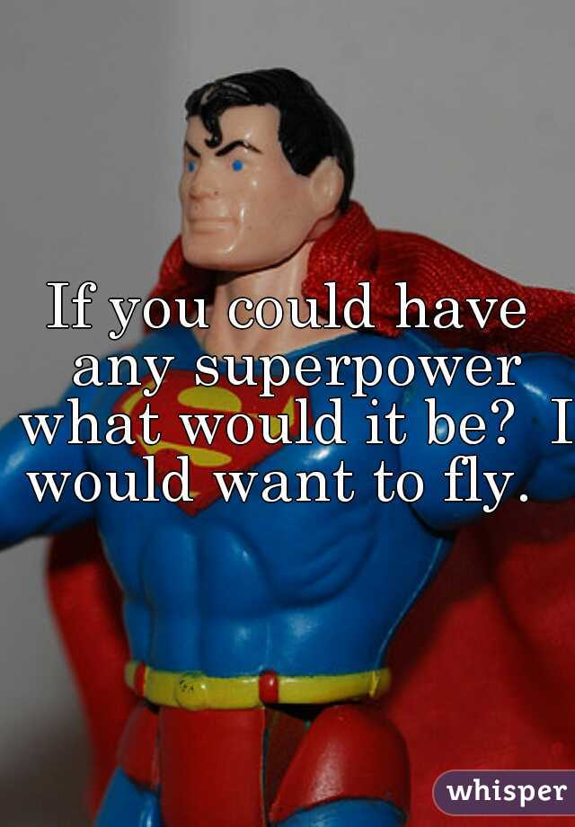 If you could have any superpower what would it be?  I would want to fly.