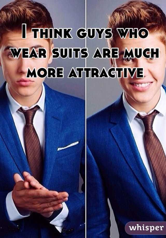 I think guys who wear suits are much more attractive