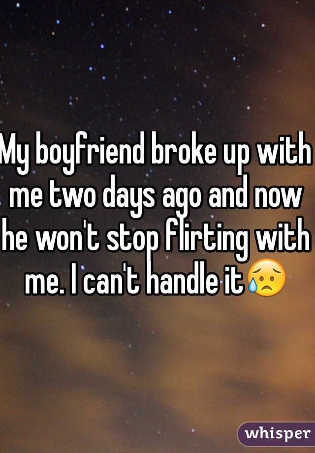 My boyfriend broke up with me two days ago and now he won't stop flirting with me. I can't handle it😥