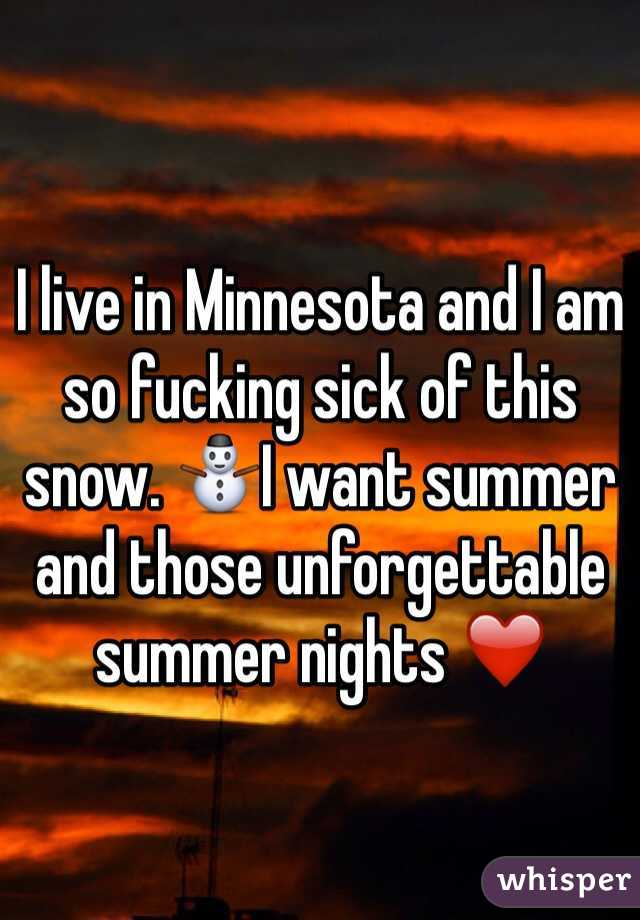 I live in Minnesota and I am so fucking sick of this snow. ⛄️I want summer and those unforgettable summer nights ❤️