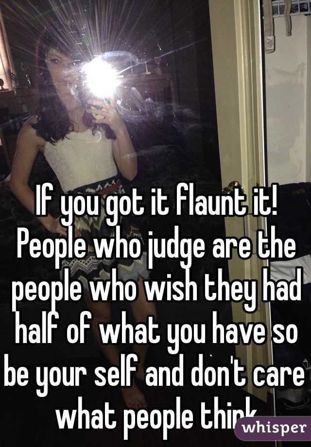 If you got it flaunt it! People who judge are the people who wish they had half of what you have so be your self and don't care what people think
