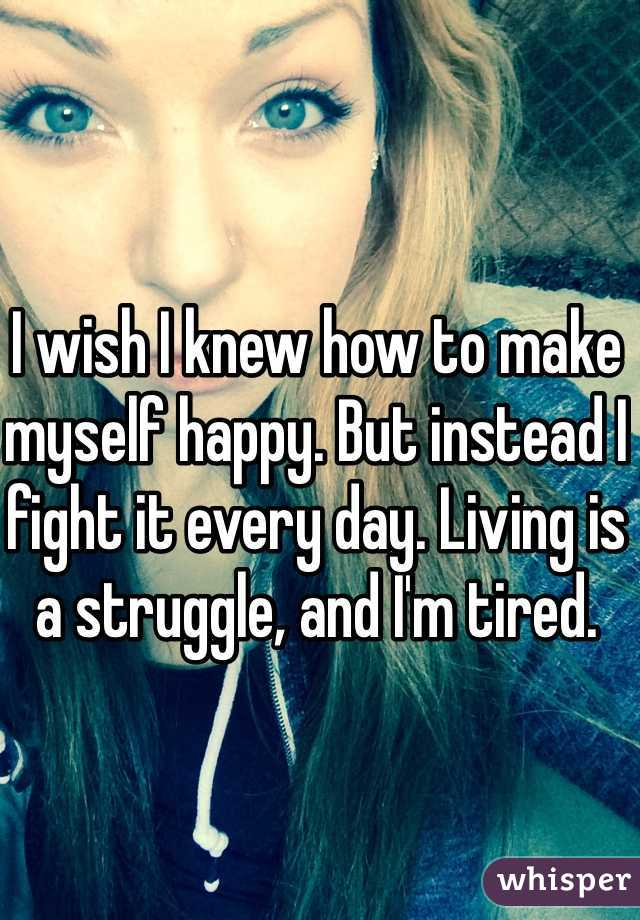 I wish I knew how to make myself happy. But instead I fight it every day. Living is a struggle, and I'm tired.