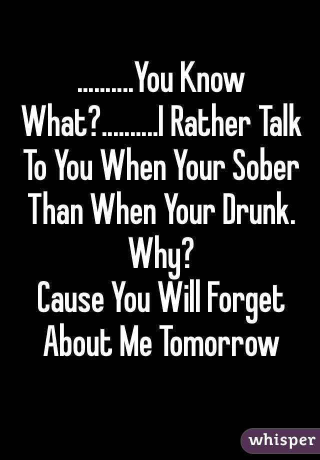 ..........You Know What?..........I Rather Talk To You When Your Sober Than When Your Drunk. Why? Cause You Will Forget About Me Tomorrow