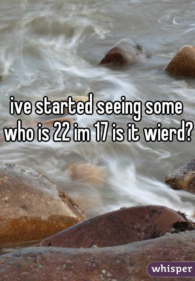 ive started seeing some who is 22 im 17 is it wierd?