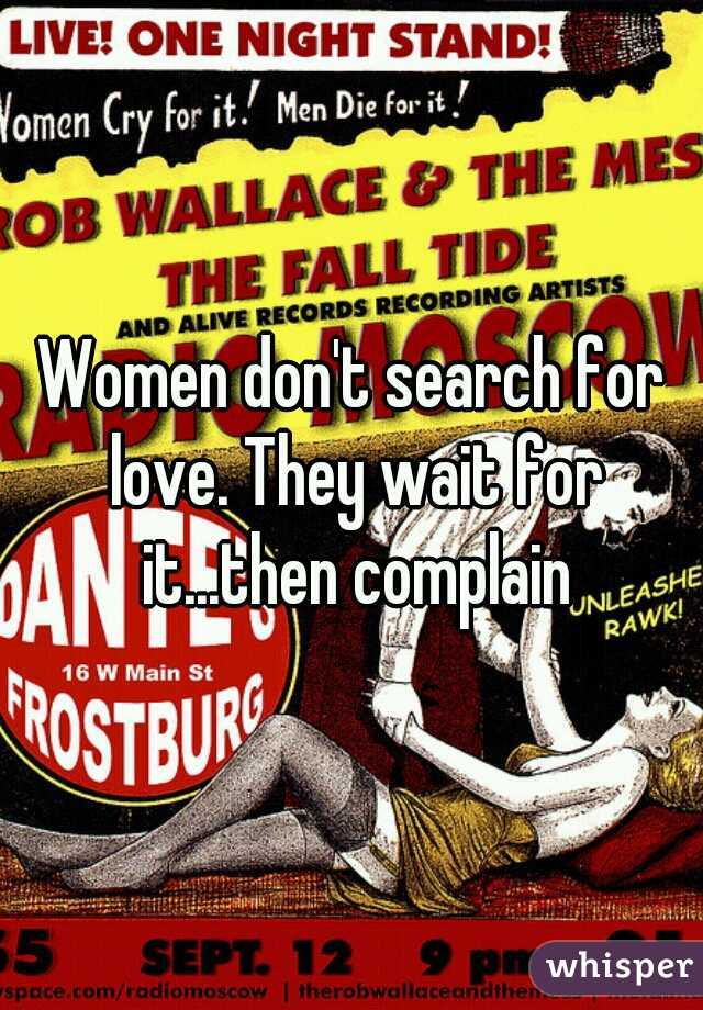 Women don't search for love. They wait for it...then complain
