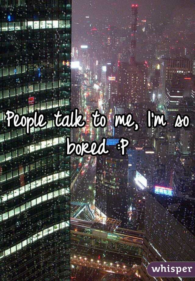 People talk to me, I'm so bored :P