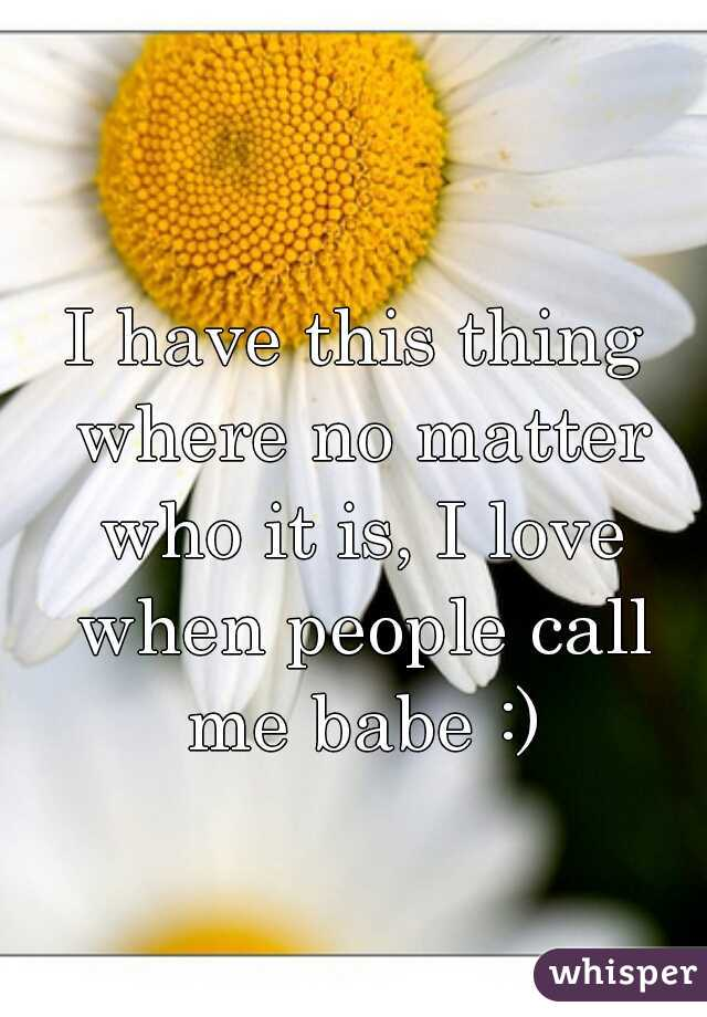 I have this thing where no matter who it is, I love when people call me babe :)