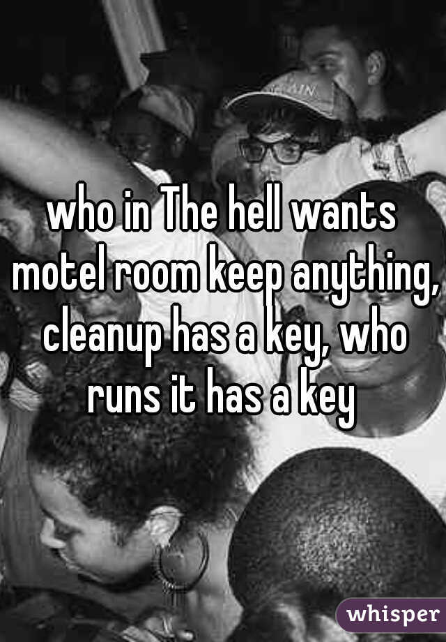 who in The hell wants motel room keep anything, cleanup has a key, who runs it has a key