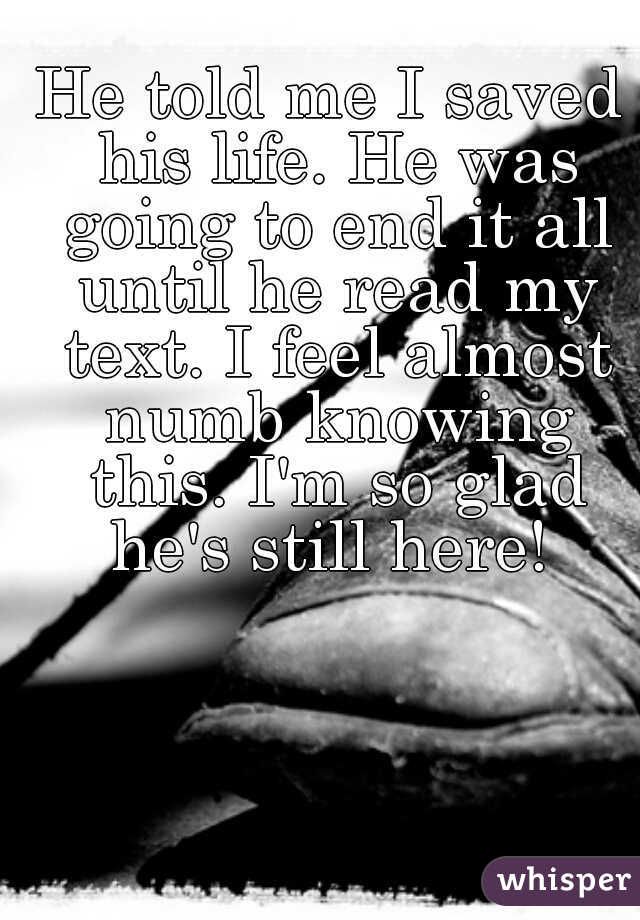 He told me I saved his life. He was going to end it all until he read my text. I feel almost numb knowing this. I'm so glad he's still here!