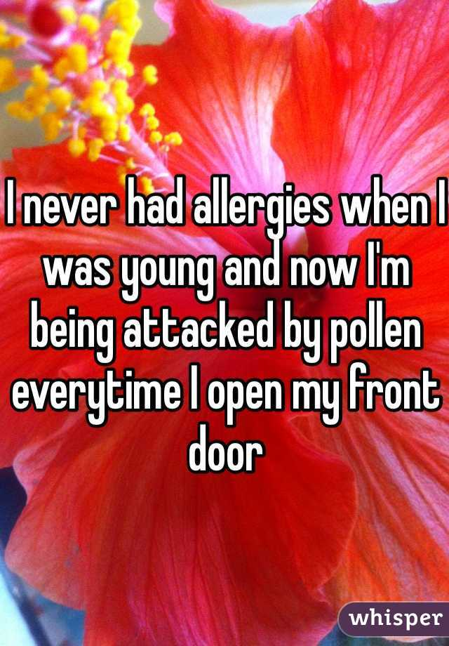 I never had allergies when I was young and now I'm being attacked by pollen everytime I open my front door