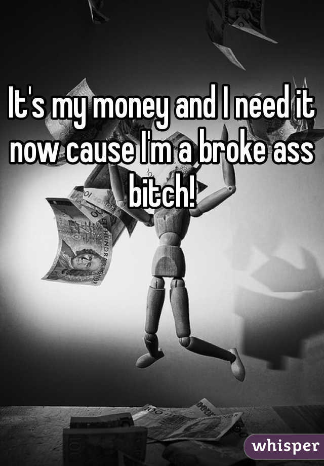 It's my money and I need it now cause I'm a broke ass bitch!