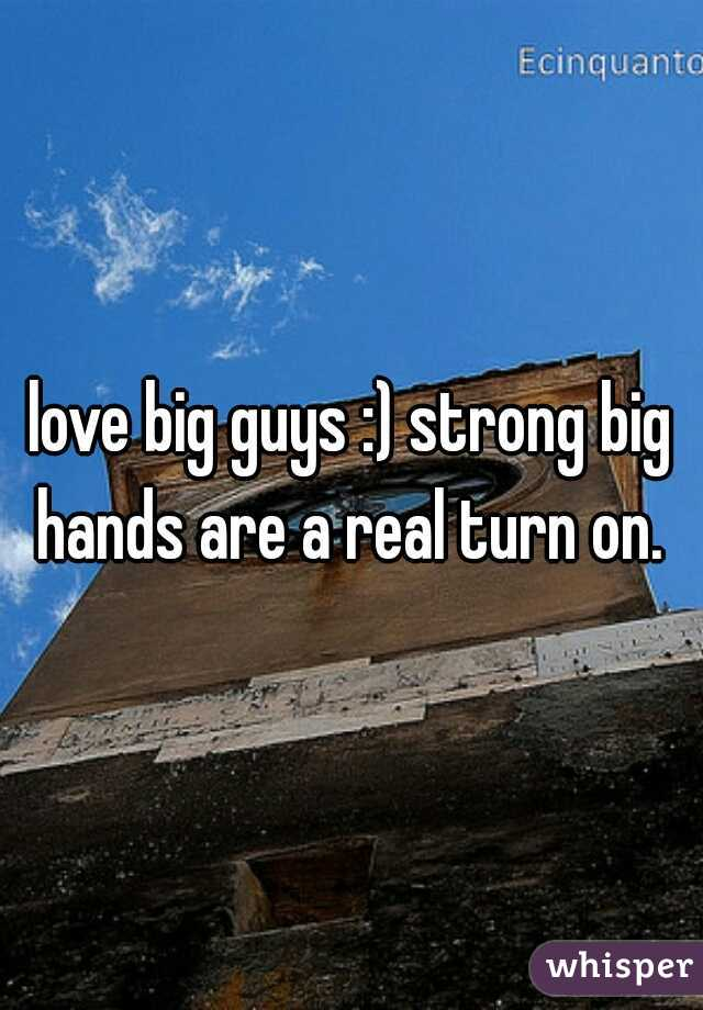love big guys :) strong big hands are a real turn on.