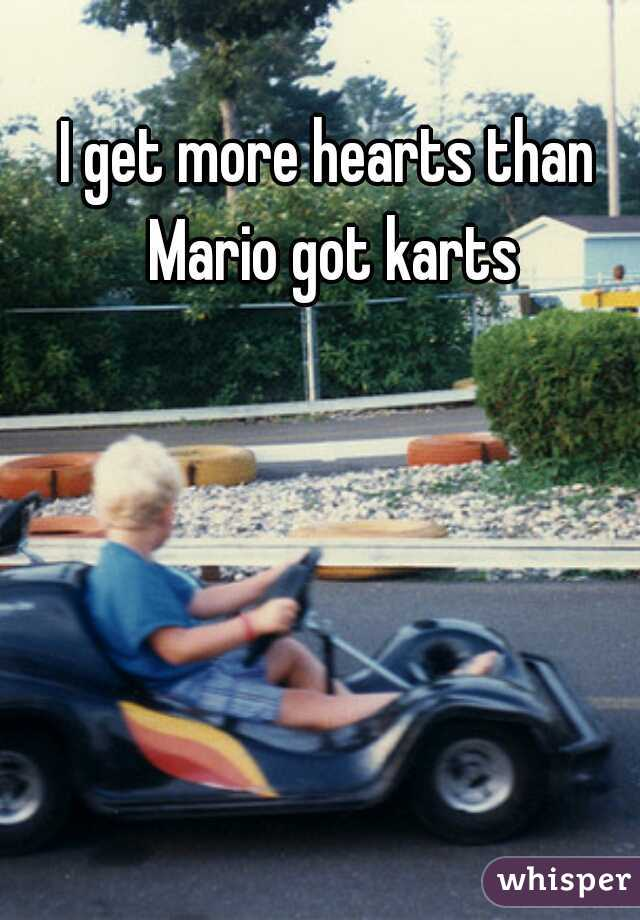 I get more hearts than Mario got karts