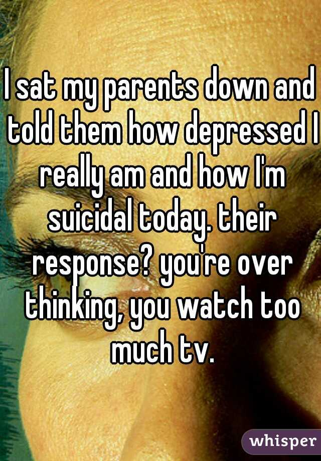 I sat my parents down and told them how depressed I really am and how I'm suicidal today. their response? you're over thinking, you watch too much tv.