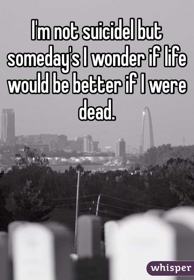 I'm not suicidel but someday's I wonder if life would be better if I were dead.
