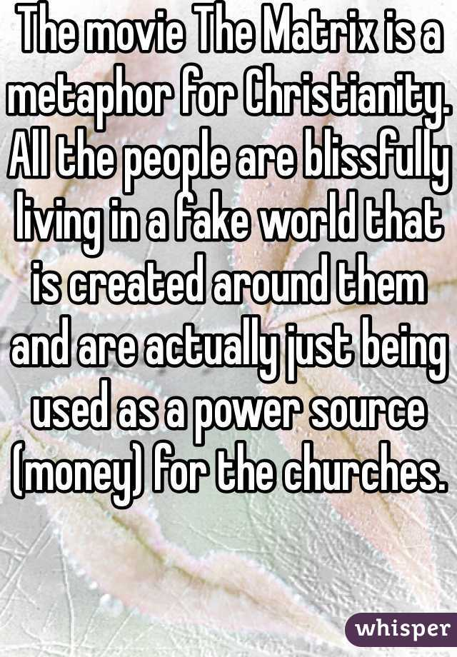 The movie The Matrix is a metaphor for Christianity. All the people are blissfully living in a fake world that is created around them and are actually just being used as a power source (money) for the churches.