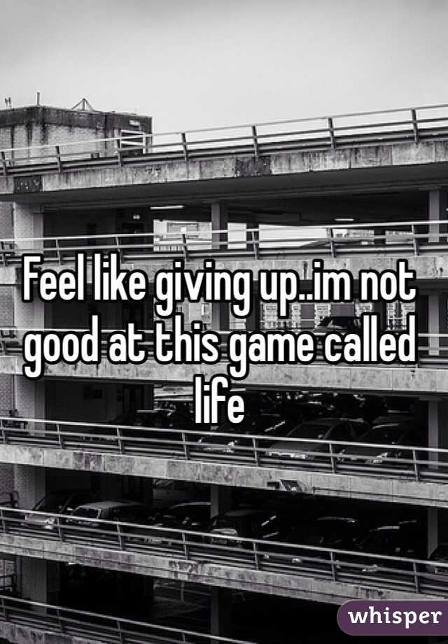Feel like giving up..im not good at this game called life