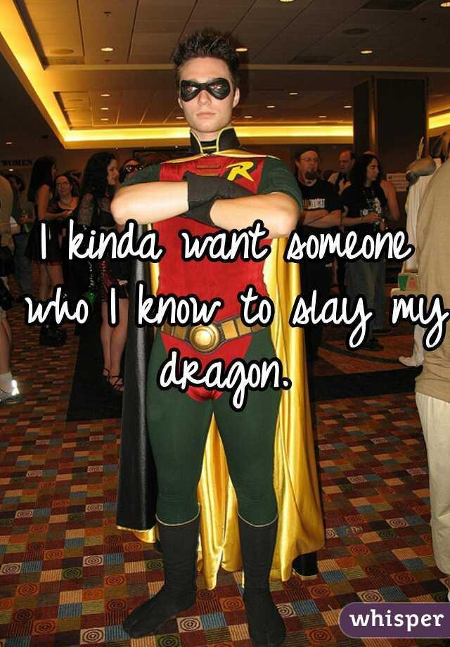 I kinda want someone who I know to slay my dragon.