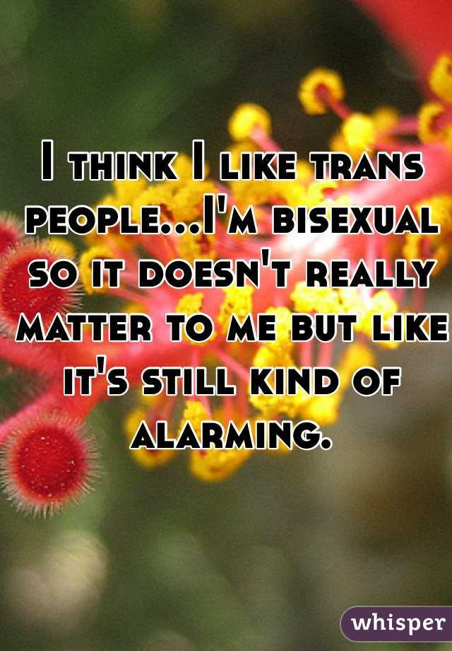 I think I like trans people...I'm bisexual so it doesn't really matter to me but like it's still kind of alarming.