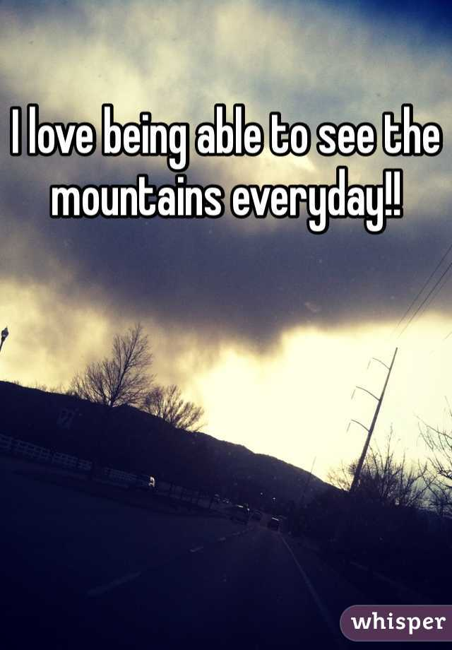 I love being able to see the mountains everyday!!