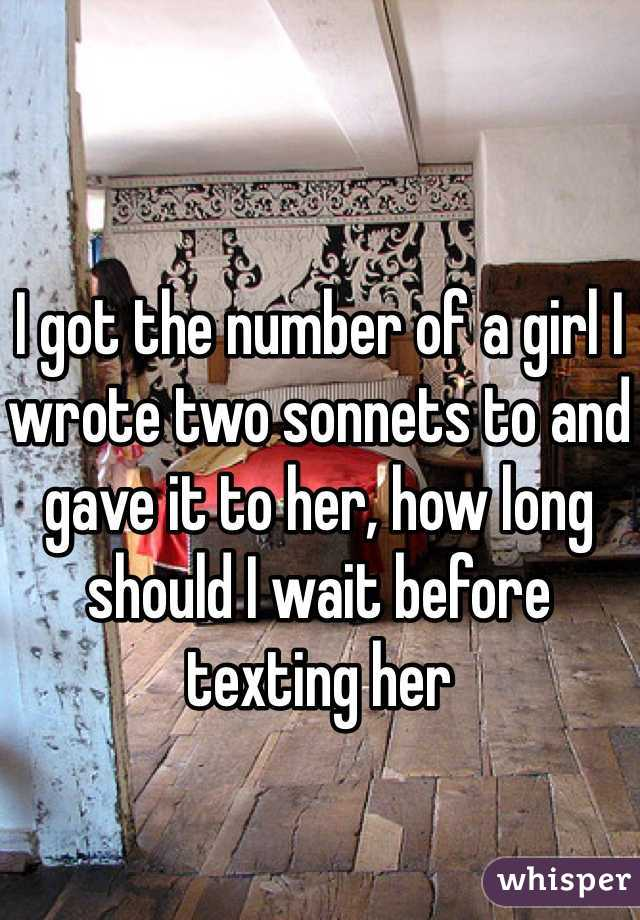 I got the number of a girl I wrote two sonnets to and gave it to her, how long should I wait before texting her