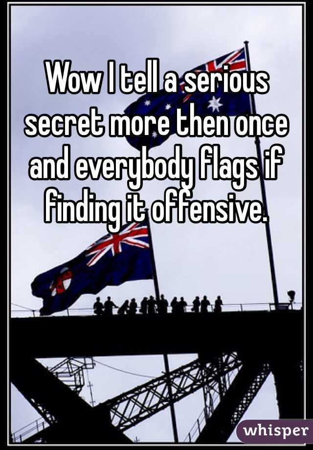 Wow I tell a serious secret more then once and everybody flags if finding it offensive.