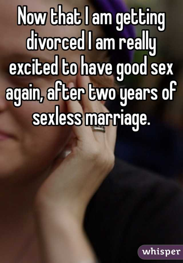 Now that I am getting divorced I am really excited to have good sex again, after two years of sexless marriage.