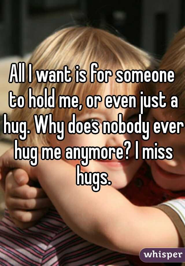 All I want is for someone to hold me, or even just a hug. Why does nobody ever hug me anymore? I miss hugs.