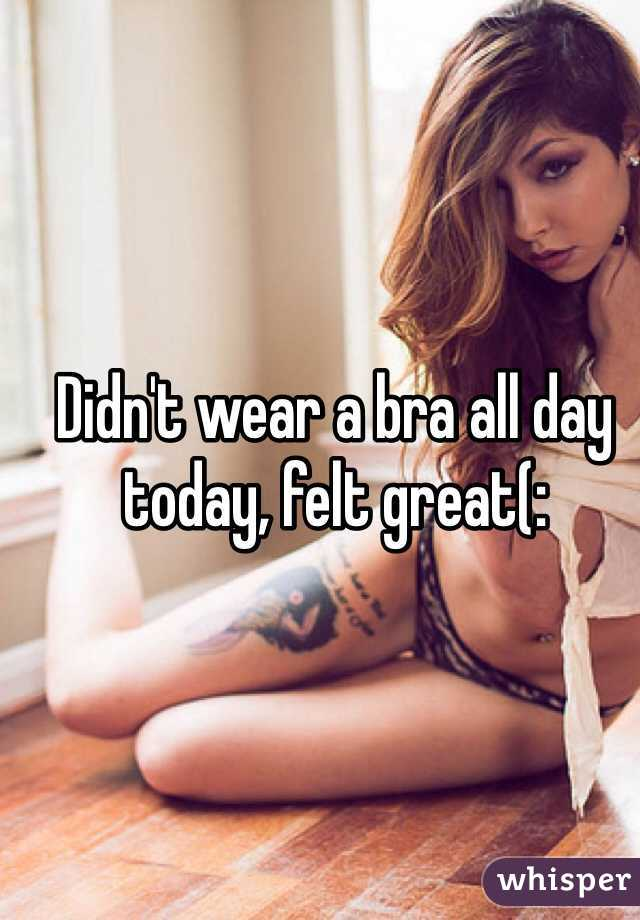Didn't wear a bra all day today, felt great(:
