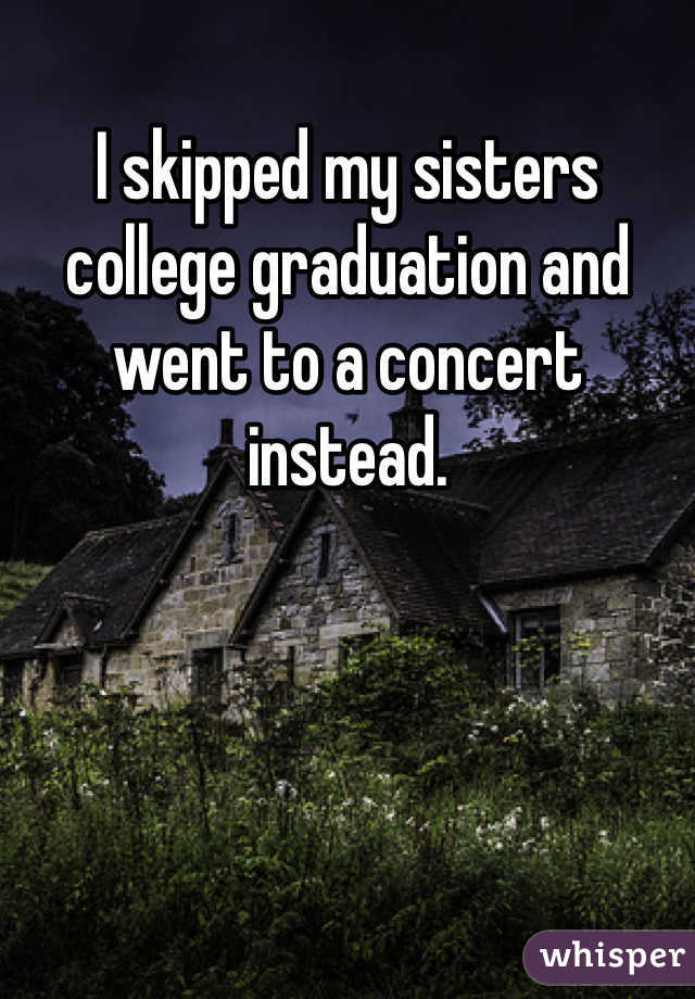 I skipped my sisters college graduation and went to a concert instead.