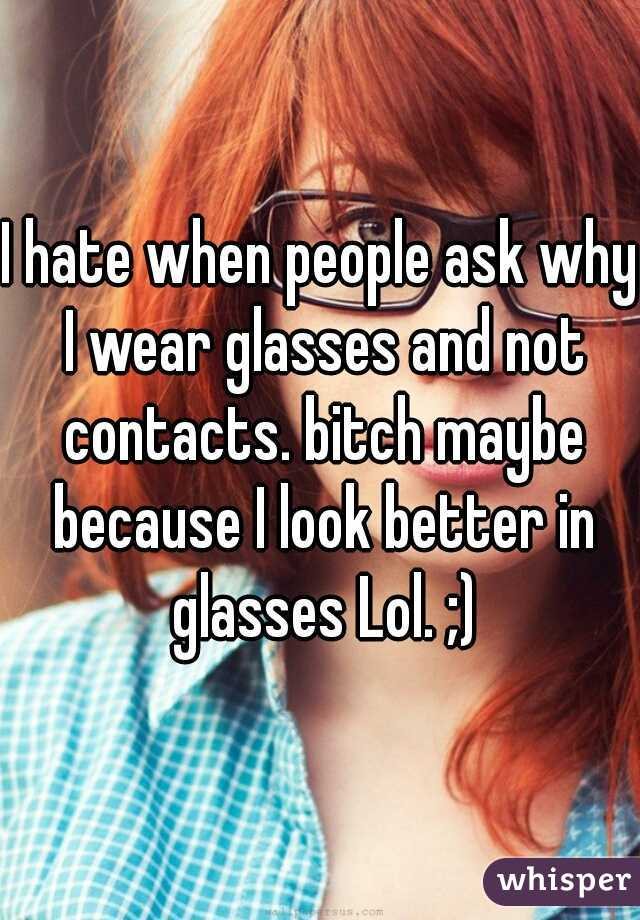 I hate when people ask why I wear glasses and not contacts. bitch maybe because I look better in glasses Lol. ;)