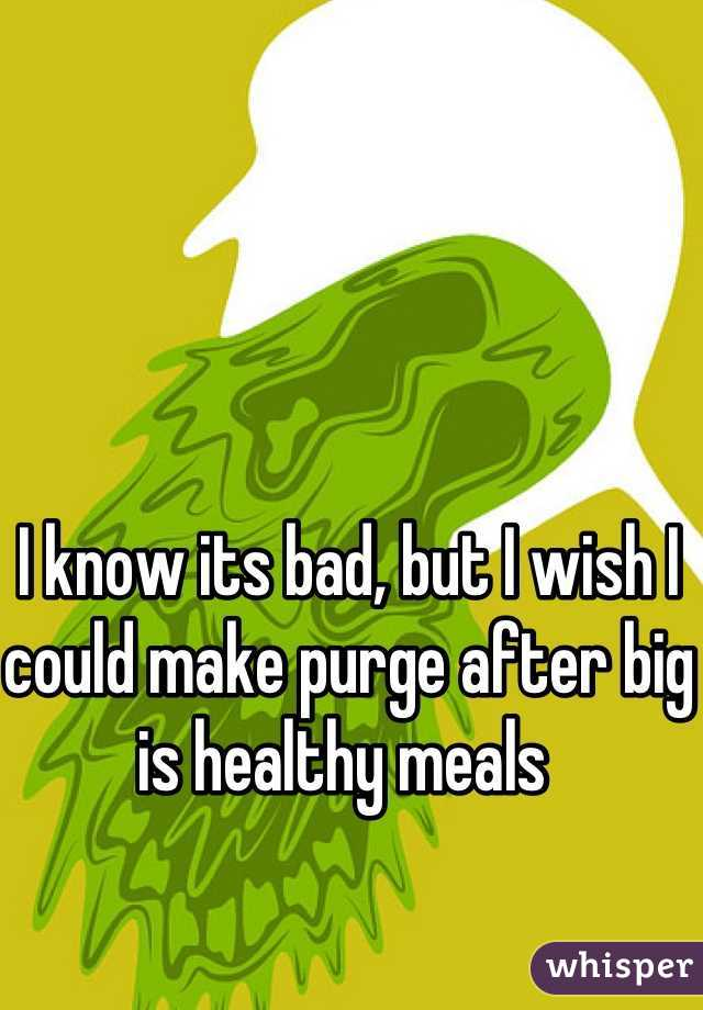 I know its bad, but I wish I could make purge after big is healthy meals