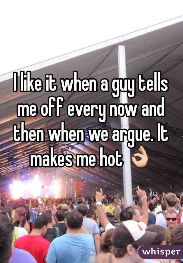 I like it when a guy tells me off every now and then when we argue. It makes me hot 👌