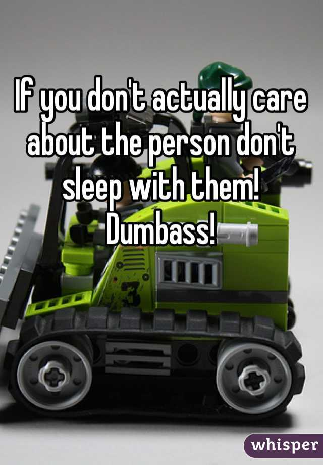 If you don't actually care about the person don't sleep with them! Dumbass!