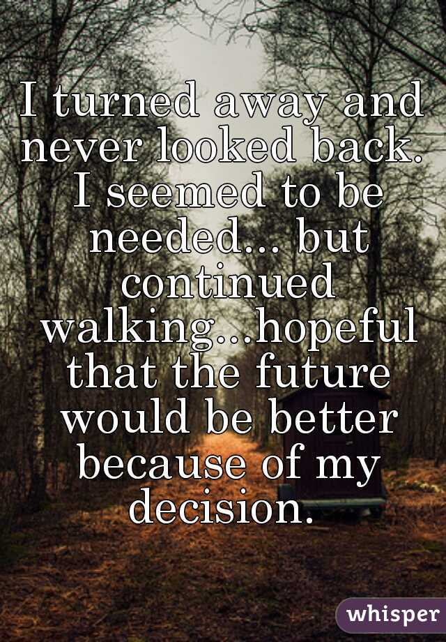 I turned away and never looked back.  I seemed to be needed... but continued walking...hopeful that the future would be better because of my decision.