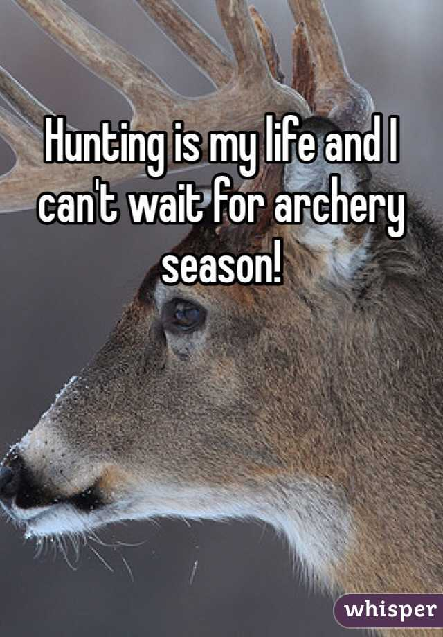 Hunting is my life and I can't wait for archery season!