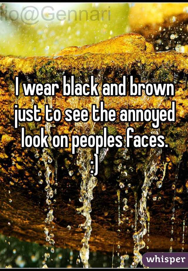 I wear black and brown just to see the annoyed look on peoples faces. :)