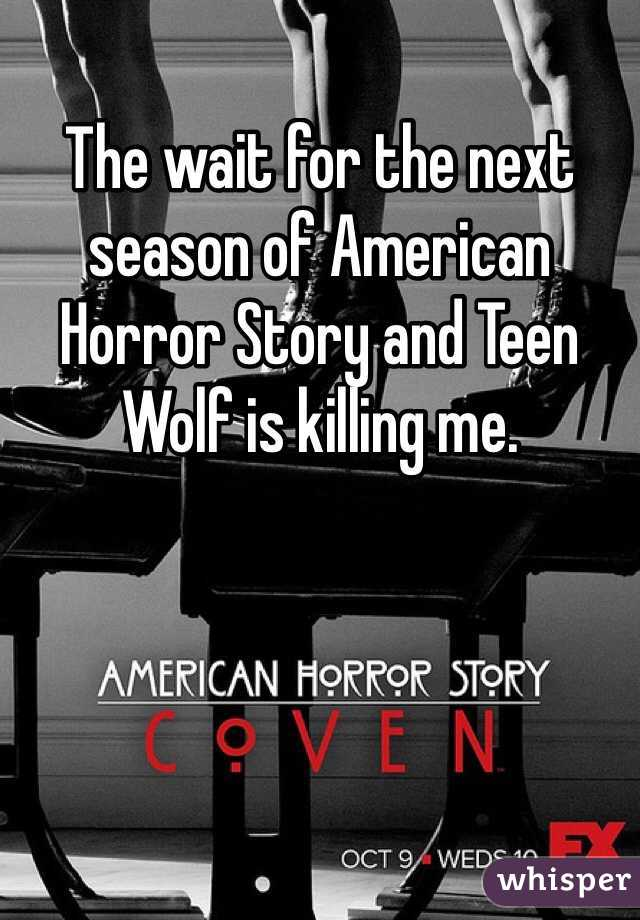 The wait for the next season of American Horror Story and Teen Wolf is killing me.
