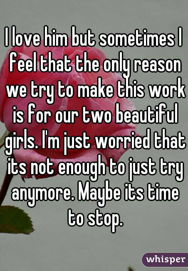 I love him but sometimes I feel that the only reason we try to make this work is for our two beautiful girls. I'm just worried that its not enough to just try anymore. Maybe its time to stop.