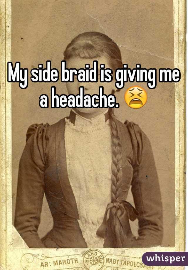 My side braid is giving me a headache. 😫
