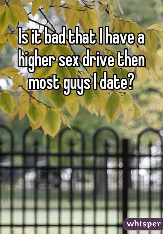 Is it bad that I have a higher sex drive then most guys I date?